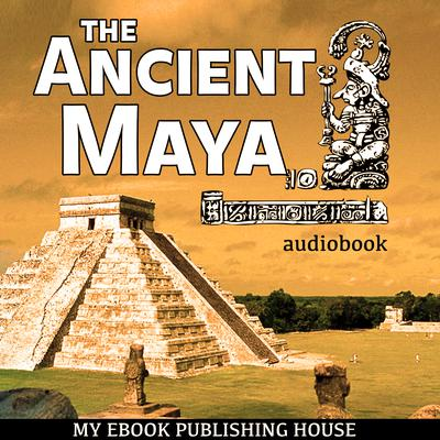 The Ancient Maya by My Ebook Publishing House audiobook