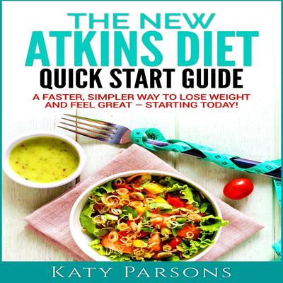 The New Atkins Diet Quick Start Guide: A Faster, Simpler Way to Lose Weight and Feel Great - Starting Today! by Katy Parsons audiobook