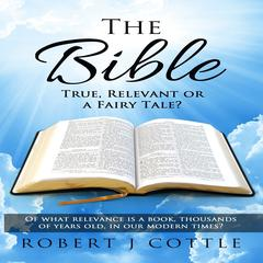 The Bible: True, Relevant or a Fairy Tale? by  Robert J Cottle   audiobook