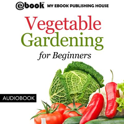 Vegetable Gardening for Beginners by My Ebook Publishing House audiobook