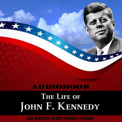 The Life of John F. Kennedy by My Ebook Publishing House audiobook