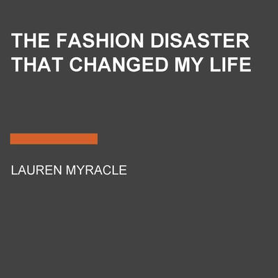 The Fashion Disaster That Changed My Life by Lauren Myracle audiobook