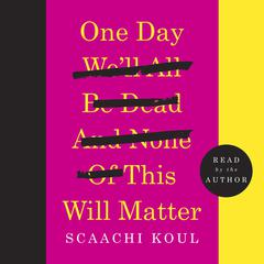 One Day We'll All Be Dead and None of This Will Matter by Scaachi Koul audiobook