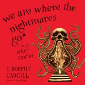We Are Where the Nightmares Go and Other Stories by  C. Robert Cargill audiobook