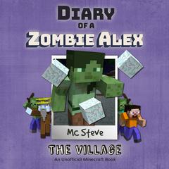 Diary of a Minecraft Zombie Alex Book 6: The Village (An Unofficial Minecraft Diary Book) by MC Steve audiobook