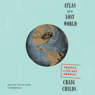 Atlas of a Lost World by Craig Childs audiobook