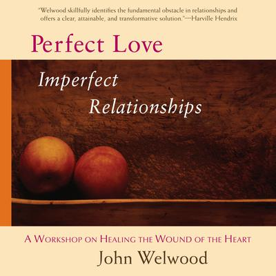 Perfect Love, Imperfect Relationships by John Welwood audiobook