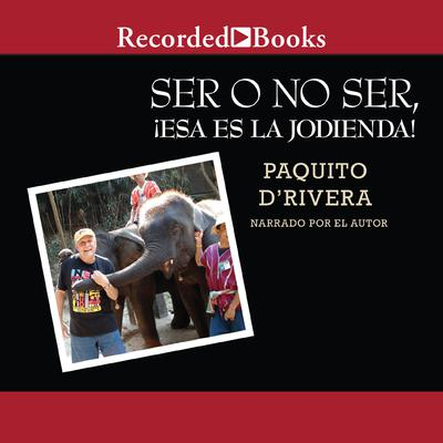 Ser o no ser, !Esa es la jodienda! (To Be or Not to Be, That's a Bitch!) by Paquito D'Rivera audiobook