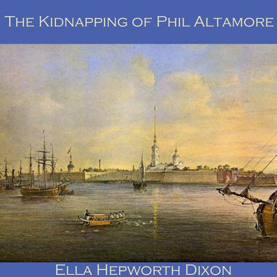 The Kidnapping of Phil Altamore by Ella Hepworth Dixon audiobook