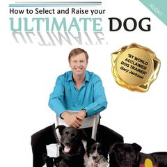 How to Select and Raise Your Ultimate Dog