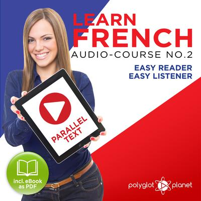 Learn French- Easy Reader - Easy Listener - Parallel Text Audio Course No. 2 - The French Easy Reader - Easy Audio Learning Course by Polyglot Planet audiobook