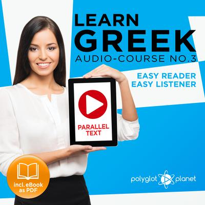 Learn Greek - Easy Reader - Easy Listener - Parallel Text - Learn Greek Audio Course No. 3 - The Greek Easy Reader - Easy Audio Learning Course by Polyglot Planet audiobook
