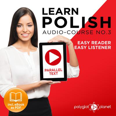 Learn Polish - Easy Reader - Easy Listener - Parallel Text - Polish Audio Course No. 3 - The Polish Easy Reader - Easy Audio Learning Course by Polyglot Planet audiobook