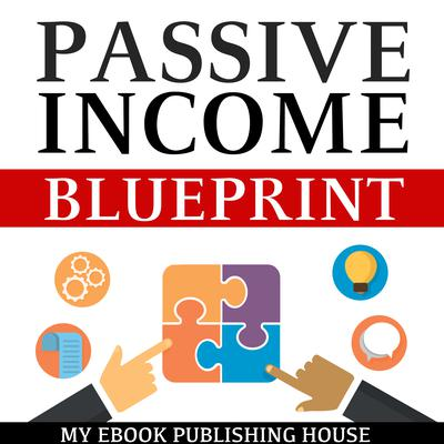Passive Income Blueprint: Smart Ideas To Create Financial Independence and Become an Online Millionaire by My Ebook Publishing House audiobook