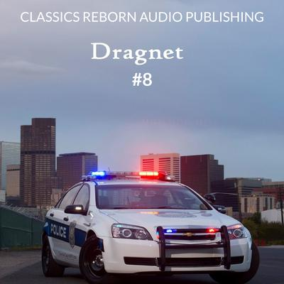 Detective: Dragnet #8 by Classics Reborn Audio Publishing audiobook