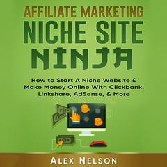 Affiliate Marketing NICHE SITE NINJA: How to Start A Niche Website & Make Money Online With Clickbank, Linkshare, AdSense, & More (Make Money Online Series)