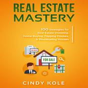 Real Estate Mastery: 100 Strategies for Real Estate Investing, Home Buying, Flipping Houses, & Wholesaling Houses (LLC Small Business, Real Estate Agent Sales, Money Making Entrepreneur Series) by  Cindy Kole audiobook