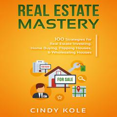 Real Estate Mastery: 100 Strategies for Real Estate Investing, Home Buying, Flipping Houses, & Wholesaling Houses (Small Busines