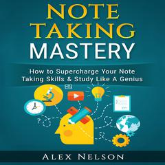 Note Taking Mastery: How to Supercharge Your Note Taking Skills & Study Like A Genius (Improved Learning & Effective Note Taking, Test & Exam Studying Strategies Series)  by Alex Nelson audiobook