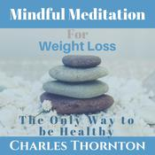 Mindful Meditation for Weight Loss: The Only Way to be Healthy by  Charles Thornton audiobook