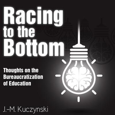 Racing to the Bottom: Thoughts on the Bureaucratization of Education by J.-M. Kuczynski audiobook