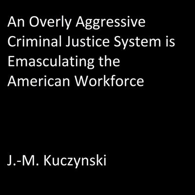 An Overly Aggressive Criminal Justice System is Emasculating the American Workforce by J.-M. Kuczynski audiobook