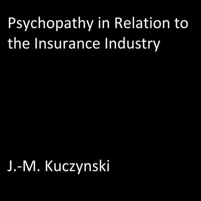 Psychopathy in Relation to the Insurance Industry by J.-M. Kuczynski audiobook