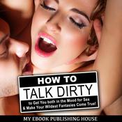 How to Talk Dirty to Get You both in the Mood for Sex & Make Your Wildest Fantasies Come True! by  My Ebook Publishing House audiobook
