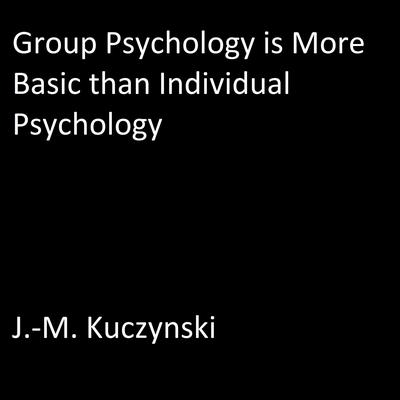 Group Psychology is More Basic than Individual Psychology by J.-M. Kuczynski audiobook