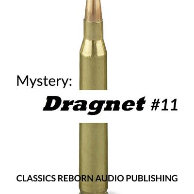 Mystery: Dragnet #11 by Classics Reborn Audio Publishing audiobook