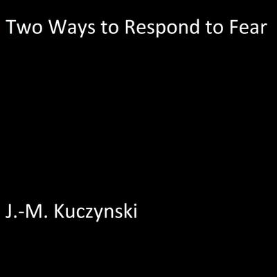 Two Ways to Respond to Fear by J.-M. Kuczynski audiobook