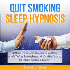 Quit Smoking Sleep Hypnosis: 30 Minute Positive Affirmations Guided Meditation to Help You Stop Smoking Forever, with Smoking Cessation, and Smoking Addiction & Recovery (Quit Smoking Series) by Mindfulness Training audiobook