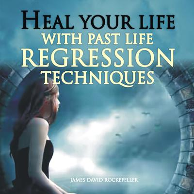 Heal Your Life with Past Life Regression Techniques by James David Rockefeller audiobook