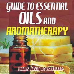 Guide to Essential Oils and Aromatherapy by James David Rockefeller audiobook