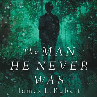 The Man He Never Was by James L. Rubart audiobook