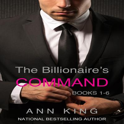 The Billionaire's Command: Boxed Set Volumes 1-6 (The Submissive Series) by Ann King audiobook