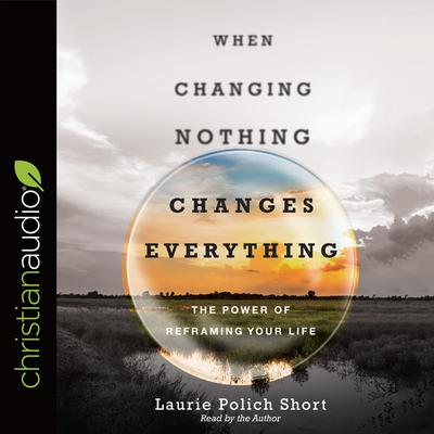 When Changing Nothing Changes Everything by Laurie Polich Short audiobook