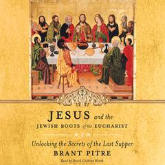 Jesus and the Jewish Roots of the Eucharist by Brant Pitre audiobook
