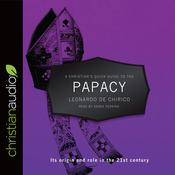 A Christian's Quick Guide to the Papacy by  Leonardo de Chirico audiobook