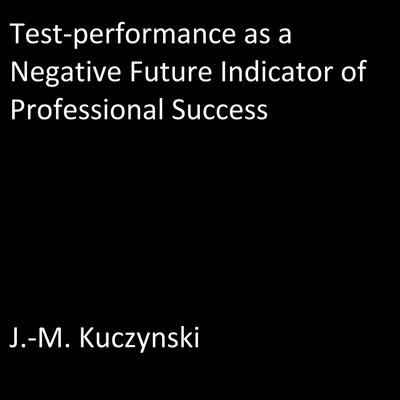 Test-performance as a Negative Indicator of Future Professional Success by J.-M. Kuczynski audiobook