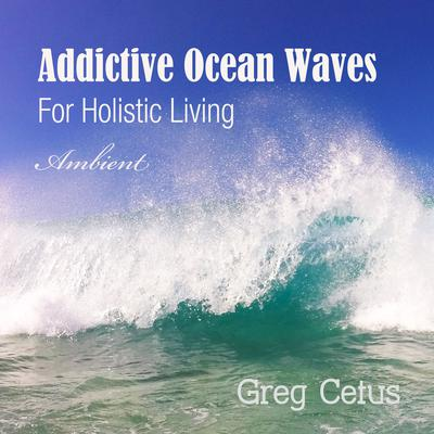 Addictive Ocean Waves: For Holistic Living by Greg Cetus audiobook