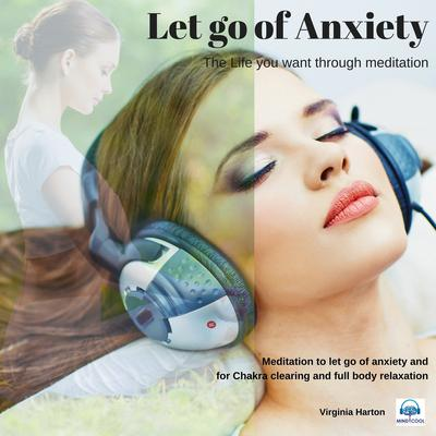 Let go of Anxiety: Get the life you want through meditation by Virginia Harton audiobook