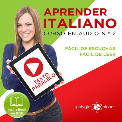 Aprender Italiano - Texto Paralelo - Fácil de Leer - Fácil de Escuchar: Curso en Audio No. 2 [Learn Italian - Parallel Text - Easy Reader - Easy Audio: Audio Cousre No. 2]: Lectura Fácil en Italiano by Polyglot Planet audiobook