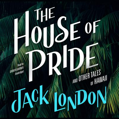 The House of Pride, and Other Tales of Hawaii by Jack London audiobook