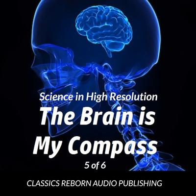 Science in High Resolution 5 of 6 The Brain Is My Compass [Navigation] (lecture) by Classics Reborn Audio Publishing audiobook