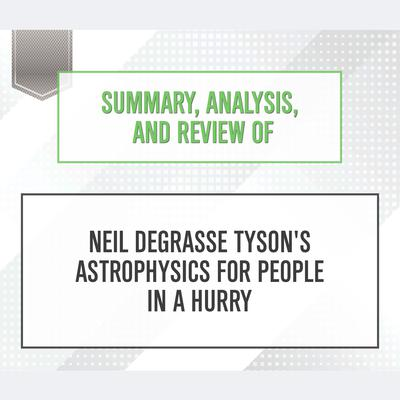 Summary, Analysis, and Review of Neil deGrasse Tyson's Astrophysics for People in a Hurry by Start Publishing Notes audiobook