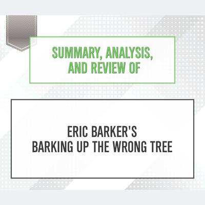 Summary, Analysis, and Review of Eric Barker's Barking Up The Wrong Tree by Start Publishing Notes audiobook