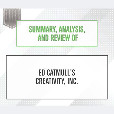 Summary, Analysis, and Review of Ed Catmull's Creativity, Inc. by Start Publishing Notes audiobook