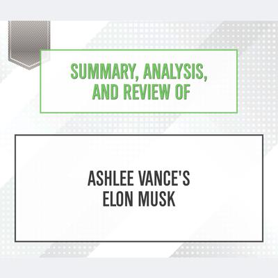 Summary, Analysis, and Review of Ashlee Vance's Elon Musk by Start Publishing Notes audiobook