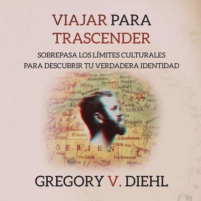 Viajar Para Trascender [Travel As Transformation]: Sobrepasa los Limites Culturales para Descubrir Tu Verdadera Identidad [Conquer the Limits of Culture to Discover Your Own Identity] by Gregory V. Diehl audiobook